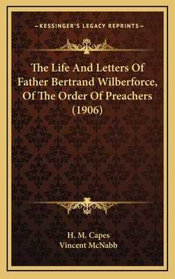 The Life and Letters of Father Bertrand Wilberforce, of the Order of Preachers (1906) - Capes, H M (Editor), and McNabb, Vincent (Editor)
