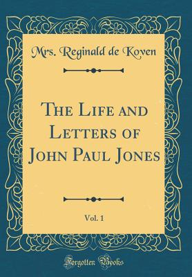 The Life and Letters of John Paul Jones, Vol. 1 (Classic Reprint) - Koven, Mrs Reginald De