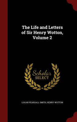 The Life and Letters of Sir Henry Wotton, Volume 2 - Smith, Logan Pearsall, and Wotton, Henry, Sir