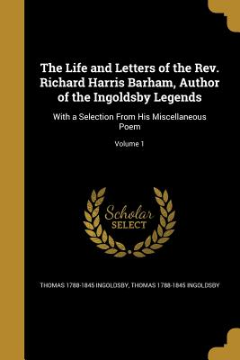 The Life and Letters of the REV. Richard Harris Barham, Author of the Ingoldsby Legends: With a Selection from His Miscellaneous Poem; Volume 1 - Ingoldsby, Thomas 1788-1845