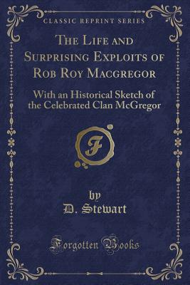 The Life and Surprising Exploits of Rob Roy MacGregor: With an Historical Sketch of the Celebrated Clan McGregor (Classic Reprint) - Stewart, D