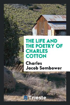 The Life and the Poetry of Charles Cotton - Sembower, Charles Jacob