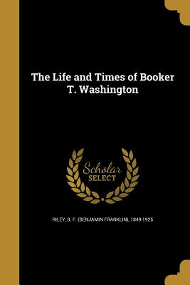 The Life and Times of Booker T. Washington - Riley, B F (Benjamin Franklin) 1849-1 (Creator)