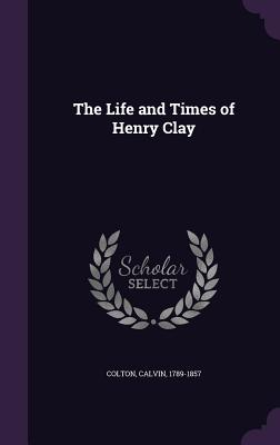 The Life and Times of Henry Clay - Colton, Calvin