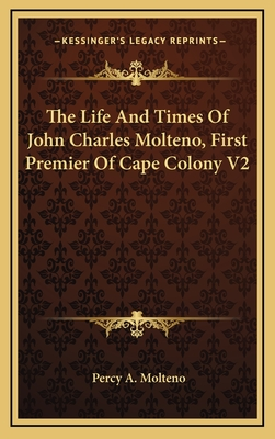 The Life and Times of John Charles Molteno, First Premier of Cape Colony V2 - Molteno, Percy A