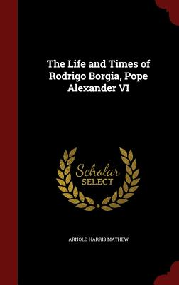 The Life and Times of Rodrigo Borgia, Pope Alexander VI - Mathew, Arnold Harris