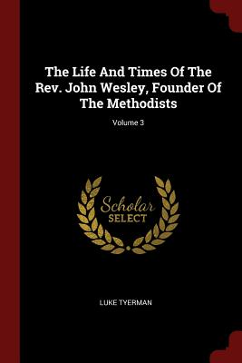 The Life and Times of the REV. John Wesley, Founder of the Methodists; Volume 3 - Tyerman, Luke