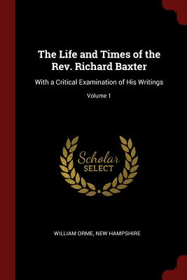 The Life and Times of the REV. Richard Baxter: With a Critical Examination of His Writings; Volume 1 - Orme, William, and Hampshire, New