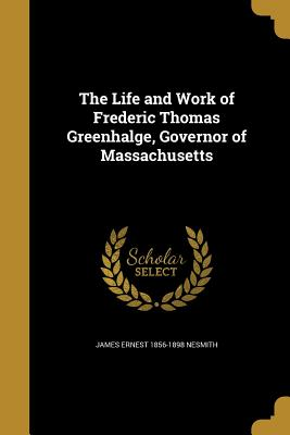 The Life and Work of Frederic Thomas Greenhalge, Governor of Massachusetts - Nesmith, James Ernest 1856-1898