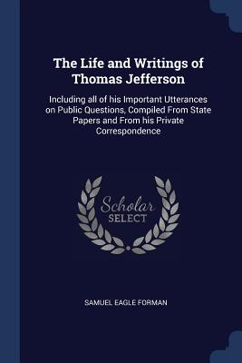 The Life and Writings of Thomas Jefferson: Including All of His Important Utterances on Public Questions, Compiled from State Papers and from His Private Correspondence - Forman, Samuel Eagle