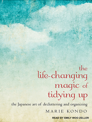 The Life-Changing Magic of Tidying Up: The Japanese Art of Decluttering and Organizing - Kondo, Marie, and Zeller, Emily Woo (Narrator)