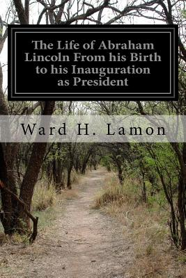 The Life of Abraham Lincoln from His Birth to His Inauguration as President - Lamon, Ward H
