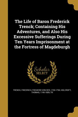 The Life of Baron Frederick Trenck; Containing His Adventures, and Also His Excessive Sufferings During Ten Years Imprisonment at the Fortress of Magdeburgh - Trenck, Friedrich Freiherr Von Der (Creator), and Holcroft, Thomas 1745-1809 (Creator)