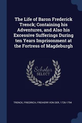 The Life of Baron Frederick Trenck; Containing His Adventures, and Also His Excessive Sufferings During Ten Years Imprisonment at the Fortress of Magdeburgh - Trenck, Friedrich Freiherr Von Der (Creator)