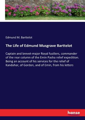 The Life of Edmund Musgrave Barttelot: Captain and brevet-major Royal fusiliers, commander of the rear column of the Emin Pasha relief expedition. Being an account of his services for the relief of Kandahar, of Gordon, and of Emin, from his letters - Barttelot, Edmund M