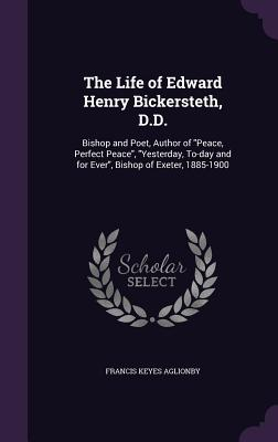 The Life of Edward Henry Bickersteth, D.D.: Bishop and Poet, Author of Peace, Perfect Peace, Yesterday, To-Day and for Ever, Bishop of Exeter, 1885-1900 - Aglionby, Francis Keyes