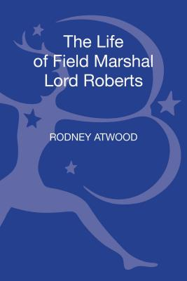 The Life of Field Marshal Lord Roberts - Atwood, Rodney, Dr.
