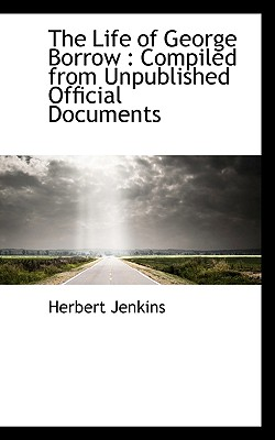 The Life of George Borrow: Compiled from Unpublished Official Documents - Jenkins, Herbert