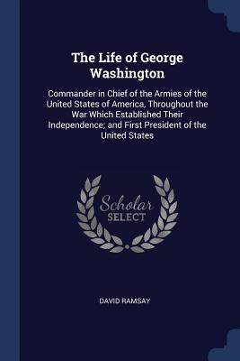 The Life of George Washington: Commander in Chief of the Armies of the United States of America, Throughout the War Which Established Their Independence; And First President of the United States - Ramsay, David