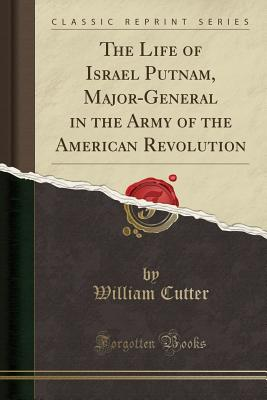 The Life of Israel Putnam, Major-General in the Army of the American Revolution (Classic Reprint) - Cutter, William, Rabbi, PhD