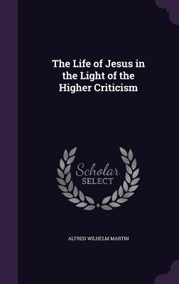The Life of Jesus in the Light of the Higher Criticism - Martin, Alfred Wilhelm