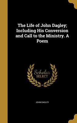 The Life of John Dagley; Including His Conversion and Call to the Ministry. a Poem - Dagley, John