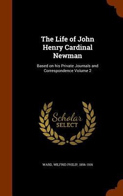 The Life of John Henry Cardinal Newman: Based on His Private Journals and Correspondence Volume 2 - Ward, Wilfrid Philip 1856-1916 (Creator)