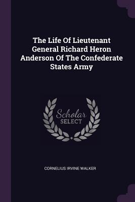 The Life of Lieutenant General Richard Heron Anderson of the Confederate States Army - Walker, Cornelius Irvine