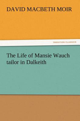 The Life of Mansie Wauch Tailor in Dalkeith - Moir, David Macbeth