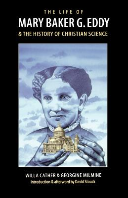 The Life of Mary Baker G. Eddy and the History of Christian Science - Cather, Willa, and Milmine, Georgine, and Stouck, David (Designer)