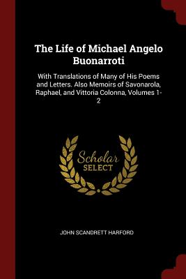 The Life of Michael Angelo Buonarroti: With Translations of Many of His Poems and Letters. Also Memoirs of Savonarola, Raphael, and Vittoria Colonna, Volumes 1-2 - Harford, John Scandrett