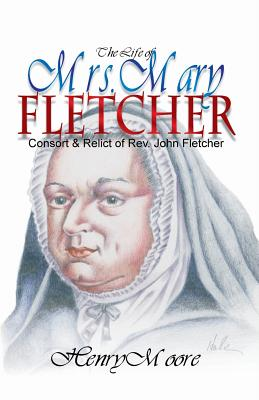 The Life of Mrs. Mary Fletcher: Consort and Relict of the Rev. John Fletcher - Moore, Henry