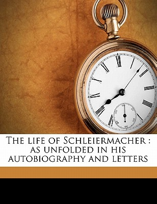 The Life of Schleiermacher: As Unfolded in His Autobiography and Letters, Volume 1 - Primary Source Edition - Schleiermacher, Friedrich, and Rowan, Frederica MacLean