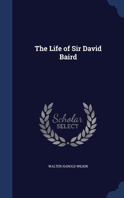 The Life of Sir David Baird - Wilkin, Walter Harold