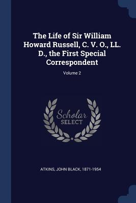 The Life of Sir William Howard Russell, C. V. O., LL. D., the First Special Correspondent; Volume 2 - Atkins, John Black 1871-1954 (Creator)