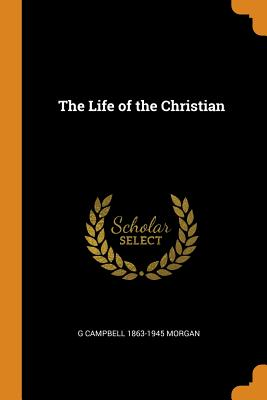 The Life of the Christian - Morgan, G Campbell 1863-1945