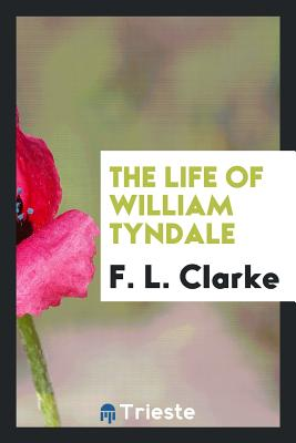 The Life of William Tyndale - Clarke, F L