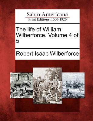 The Life of William Wilberforce. Volume 4 of 5 - Wilberforce, Robert Isaac