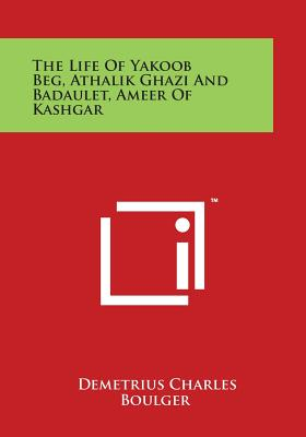 The Life of Yakoob Beg, Athalik Ghazi and Badaulet, Ameer of Kashgar - Boulger, Demetrius Charles