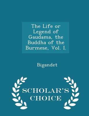 The Life or Legend of Gaudama, the Buddha of the Burmese, Vol. I. - Scholar's Choice Edition - Bigandet