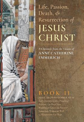 The Life, Passion, Death and Resurrection of Jesus Christ, Book II - Emmerich, Anne Catherine, and Wetmore, James Richard (Editor)
