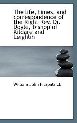 The Life, Times, and Correspondence of the Right REV. Dr. Doyle, Bishop of Kildare and Leighlin - Fitzpatrick, William John