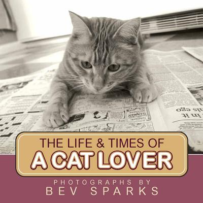 The Life & Times of a Cat Lover - Sparks, Bev (Photographer)