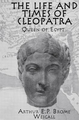 The Life & Times Of Cleopatra: Queen of Egypt - Weigall, Arthur E. P. Brome