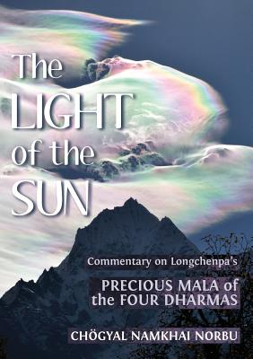 The Light of the Sun: Teachings on Longchenpa's Precious Mala of the Four Dharmas - Norbu, Choegyal Namkhai, and Rabjam, Longchen, and Braverman, Jacob (Editor)