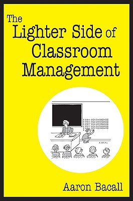 The Lighter Side of Classroom Management - Bacall, Aaron, Mr.