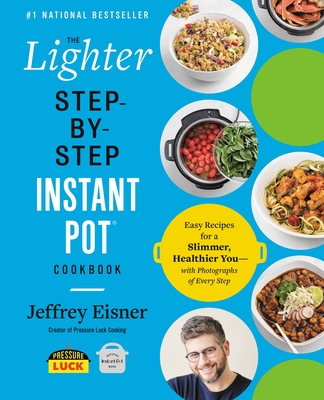 The Lighter Step-By-Step Instant Pot Cookbook: Easy Recipes for a Slimmer, Healthier You--With Photographs of Every Step - Eisner, Jeffrey
