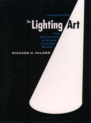 The Lighting Art: The Aesthetics of Stage Lighting Design - Palmer