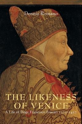 The Likeness of Venice: A Life of Doge Francesco Foscari, 1373-1457 - Romano, Dennis, Professor
