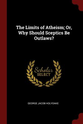 The Limits of Atheism; Or, Why Should Sceptics Be Outlaws? - Holyoake, George Jacob